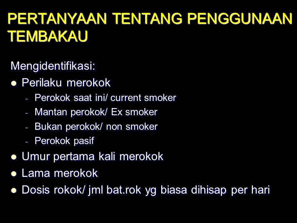 PERTANYAAN TENTANG PENGGUNAAN TEMBAKAU Mengidentifikasi: Perilaku merokok Perilaku merokok - Perokok saat ini/ current smoker - Mantan perokok/ Ex smo