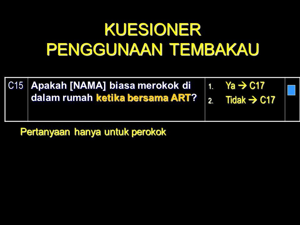 C15 Apakah [NAMA] biasa merokok di dalam rumah ketika bersama ART? 1. Ya  C17 2. Tidak  C17 Pertanyaan hanya untuk perokok KUESIONER PENGGUNAAN TEMB
