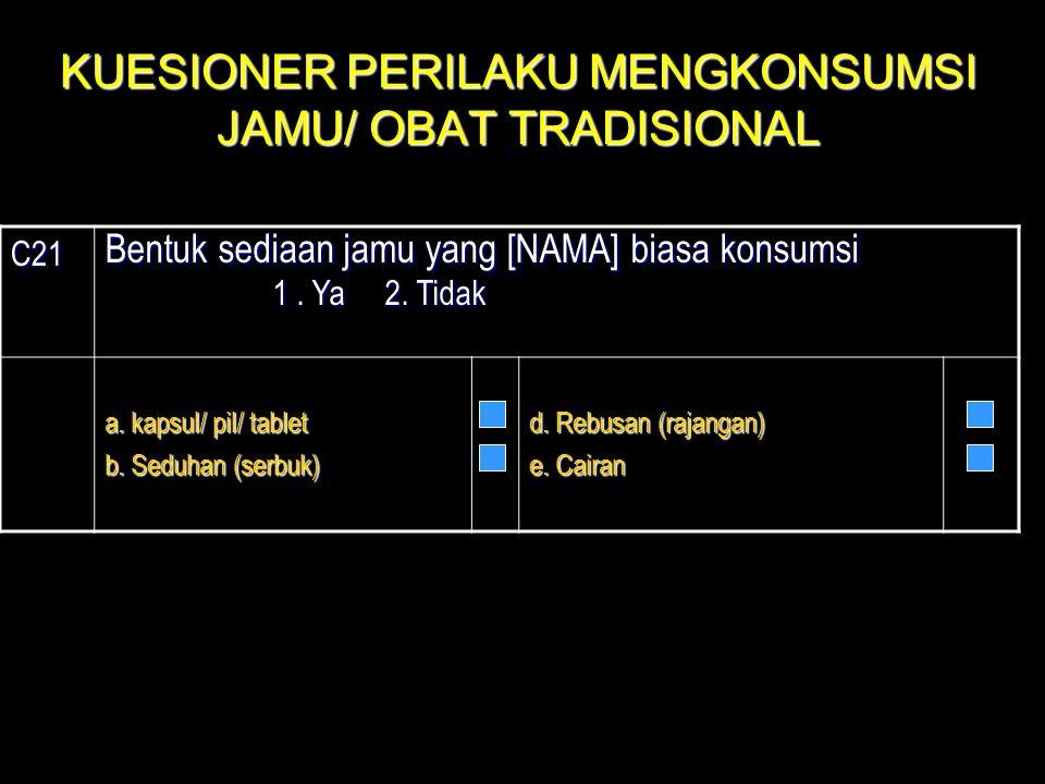 C21 Bentuk sediaan jamu yang [NAMA] biasa konsumsi 1. Ya 2. Tidak 1. Ya 2. Tidak a. kapsul/ pil/ tablet b. Seduhan (serbuk) d. Rebusan (rajangan) e. C