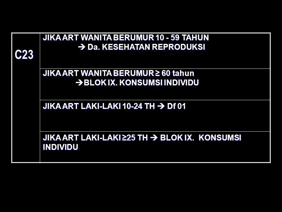 C23 JIKA ART WANITA BERUMUR 10 - 59 TAHUN  Da. KESEHATAN REPRODUKSI  Da. KESEHATAN REPRODUKSI JIKA ART WANITA BERUMUR ≥ 60 tahun  BLOK IX. KONSUMSI