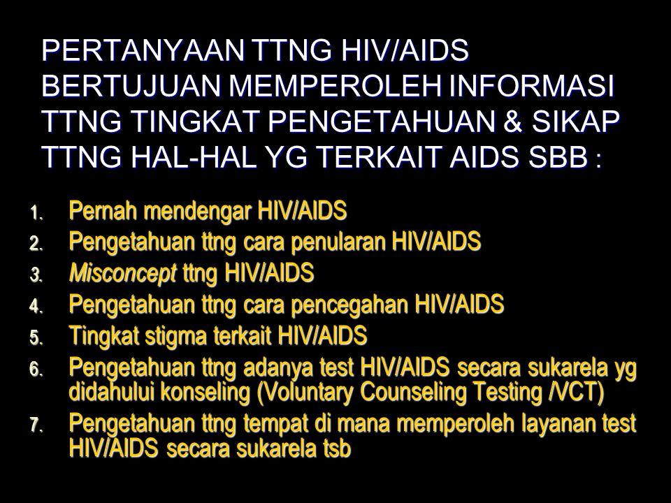 PERTANYAAN TTNG HIV/AIDS BERTUJUAN MEMPEROLEH INFORMASI TTNG TINGKAT PENGETAHUAN & SIKAP TTNG HAL-HAL YG TERKAIT AIDS SBB : 1. Pernah mendengar HIV/AI