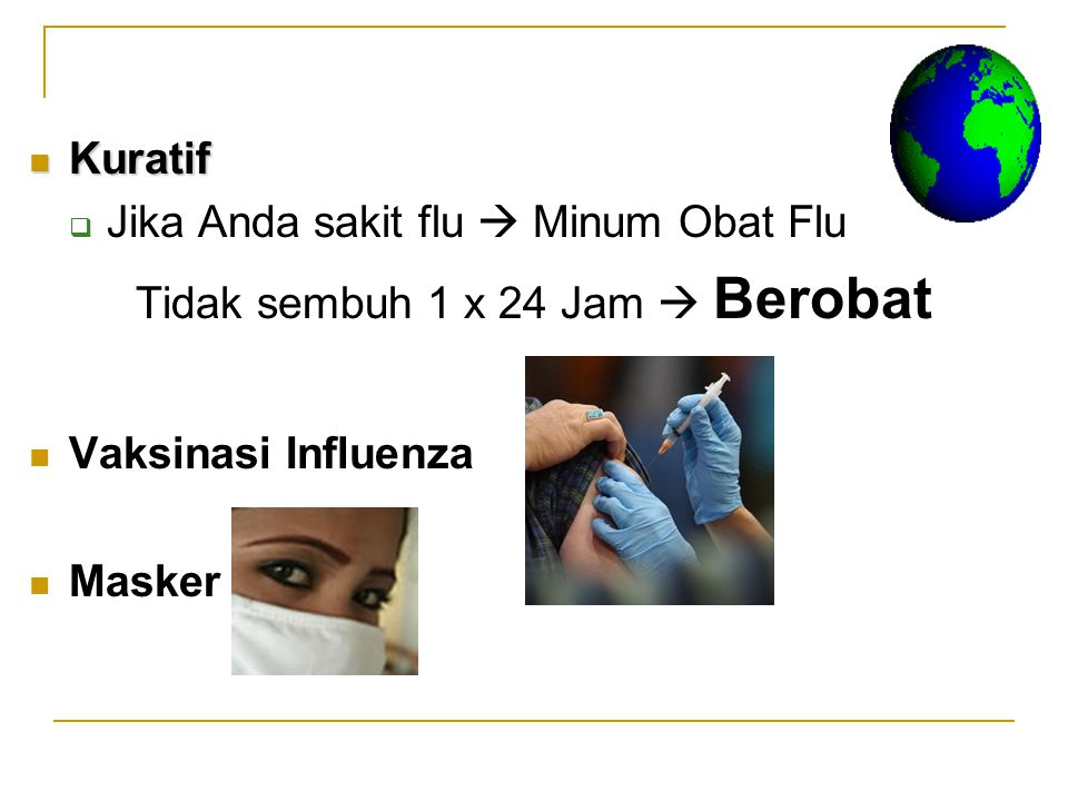 Kuratif Kuratif  Jika Anda sakit flu  Minum Obat Flu Tidak sembuh 1 x 24 Jam  Berobat Vaksinasi Influenza Masker