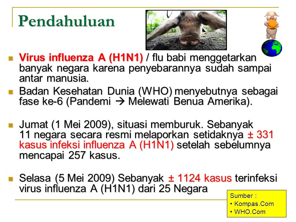 TANDA DAN GEJALA = Flu Manusia / influenza ( Influenza Like Ilness – ILI ) = Flu Manusia / influenza ( Influenza Like Ilness – ILI ) Keluhan yang dialami oleh penderita penyakit sangat bervariasi dari tidak bergejala sampai gejala yang sangat berat, antara lain gejala-gejala tersebut adalah : Keluhan yang dialami oleh penderita penyakit sangat bervariasi dari tidak bergejala sampai gejala yang sangat berat, antara lain gejala-gejala tersebut adalah :  Demam > 38 º C  Batuk atau sering batuk  Hidung tersumbat / sengau  Sakit tenggorokan  Sakit kepala  Diare  Menggigil  Lemas dan kelelahan berlebihan  Kurang nafsu makan  Sakit pada otot dan sendi  Lain-lain rasa tidak enak
