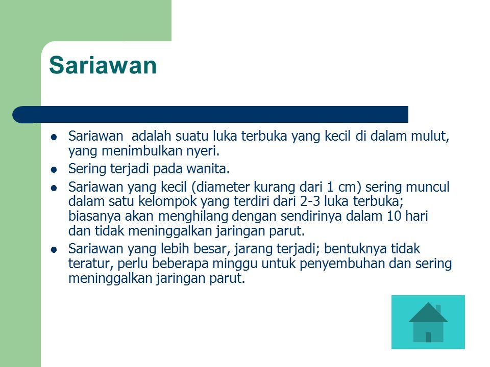 Sariawan Sariawan adalah suatu luka terbuka yang kecil di dalam mulut, yang menimbulkan nyeri. Sering terjadi pada wanita. Sariawan yang kecil (diamet