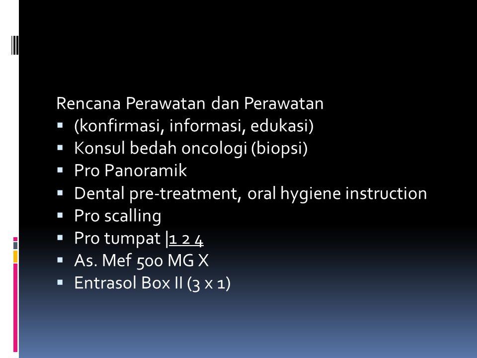 Rencana Perawatan dan Perawatan  (konfirmasi, informasi, edukasi)  Konsul bedah oncologi (biopsi)  Pro Panoramik  Dental pre-treatment, oral hygie