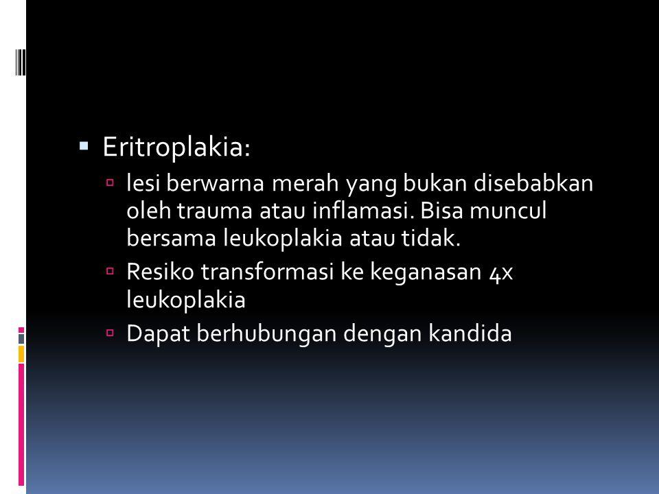  Eritroplakia:  lesi berwarna merah yang bukan disebabkan oleh trauma atau inflamasi. Bisa muncul bersama leukoplakia atau tidak.  Resiko transform