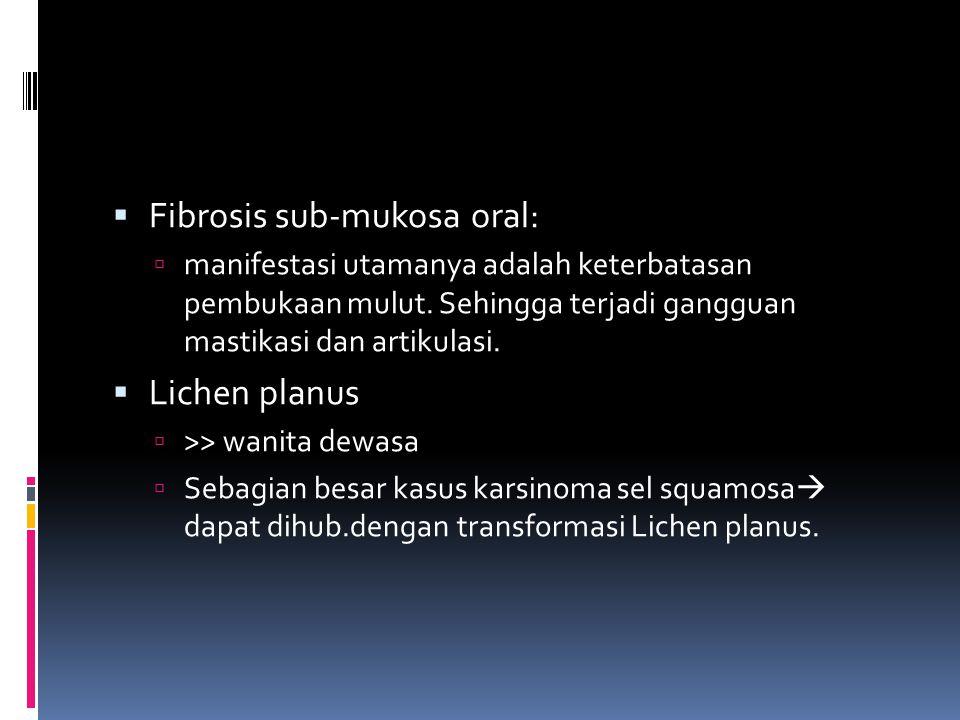  Fibrosis sub-mukosa oral:  manifestasi utamanya adalah keterbatasan pembukaan mulut. Sehingga terjadi gangguan mastikasi dan artikulasi.  Lichen p