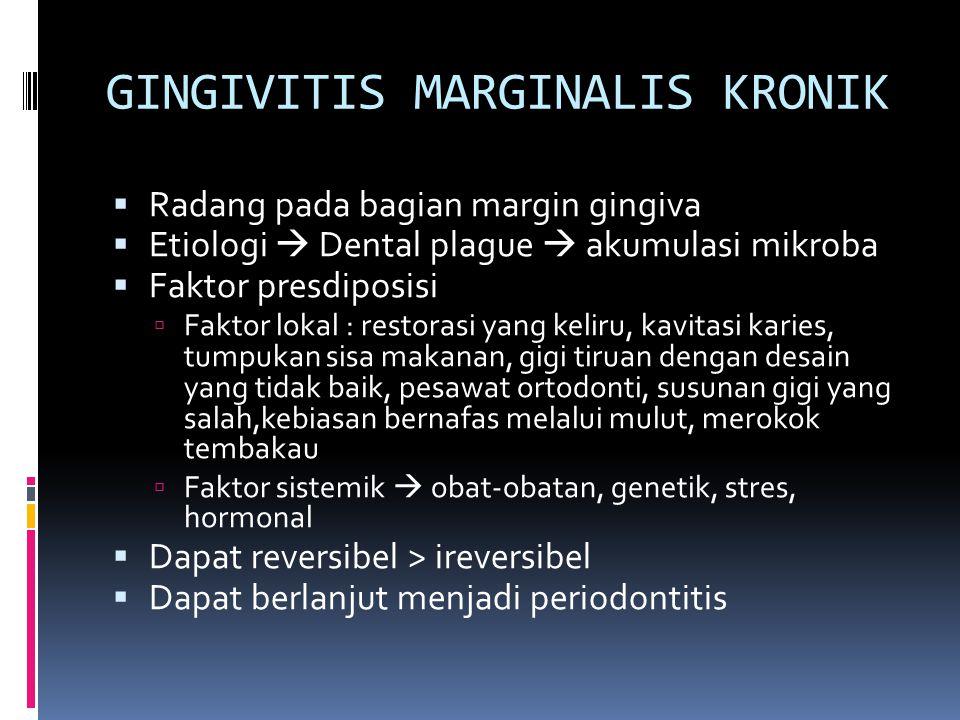 GINGIVITIS MARGINALIS KRONIK  Radang pada bagian margin gingiva  Etiologi  Dental plague  akumulasi mikroba  Faktor presdiposisi  Faktor lokal :
