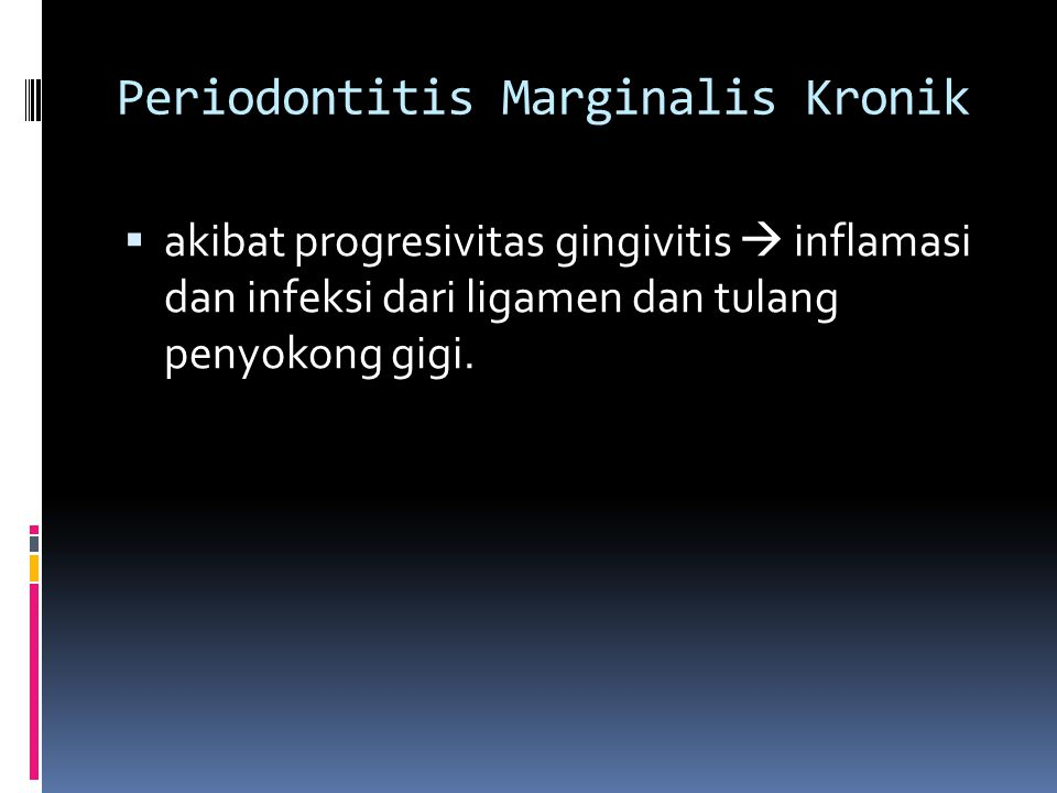 Periodontitis Marginalis Kronik  akibat progresivitas gingivitis  inflamasi dan infeksi dari ligamen dan tulang penyokong gigi.