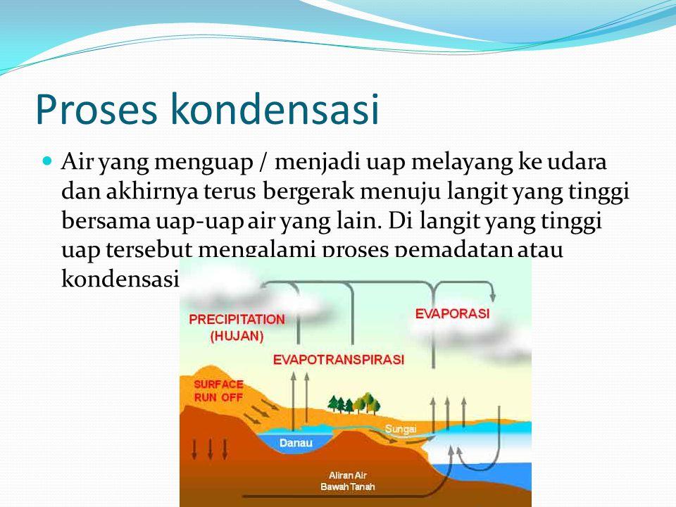 Proses kondensasi Air yang menguap / menjadi uap melayang ke udara dan akhirnya terus bergerak menuju langit yang tinggi bersama uap-uap air yang lain