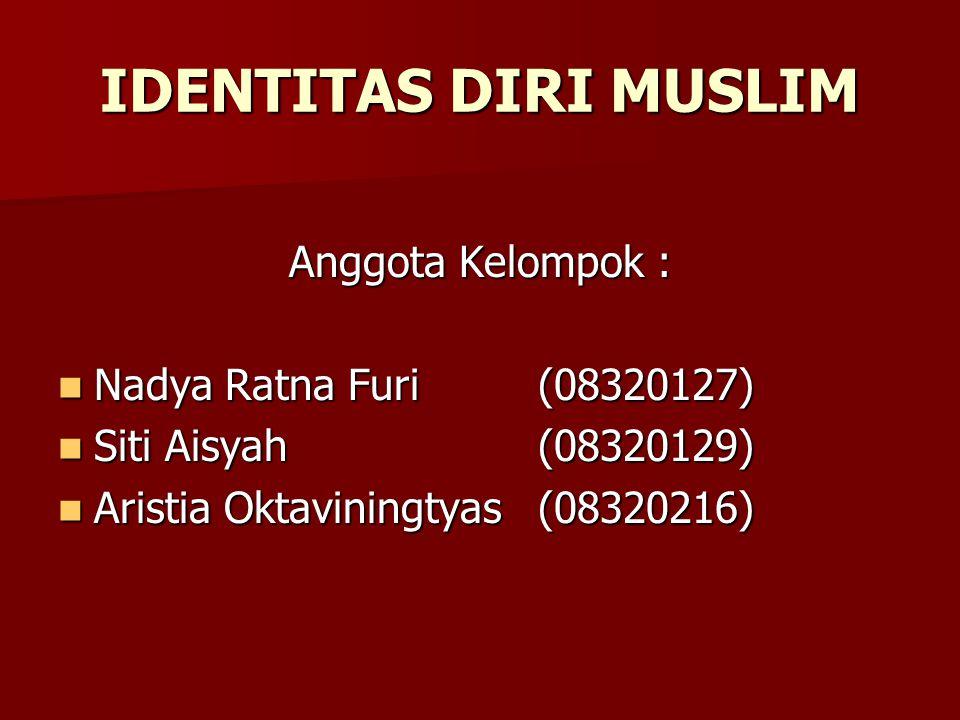 IDENTITAS DIRI MUSLIM Anggota Kelompok : Nadya Ratna Furi(08320127) Nadya Ratna Furi(08320127) Siti Aisyah(08320129) Siti Aisyah(08320129) Aristia Oktaviningtyas(08320216) Aristia Oktaviningtyas(08320216)
