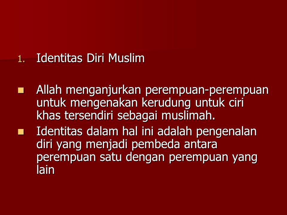 1. Identitas Diri Muslim Allah menganjurkan perempuan-perempuan untuk mengenakan kerudung untuk ciri khas tersendiri sebagai muslimah. Allah menganjur