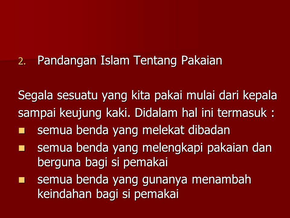 2. Pandangan Islam Tentang Pakaian Segala sesuatu yang kita pakai mulai dari kepala sampai keujung kaki. Didalam hal ini termasuk : semua benda yang m