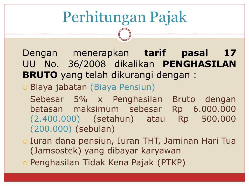 Perhitungan Pajak Dengan menerapkan tarif pasal 17 UU No. 36/2008 dikalikan PENGHASILAN BRUTO yang telah dikurangi dengan :  Biaya jabatan (Biaya Pen
