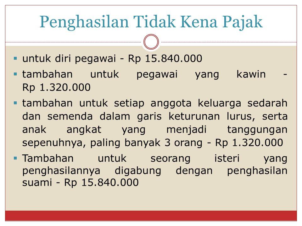 Penghasilan Tidak Kena Pajak  untuk diri pegawai - Rp 15.840.000  tambahan untuk pegawai yang kawin - Rp 1.320.000  tambahan untuk setiap anggota k