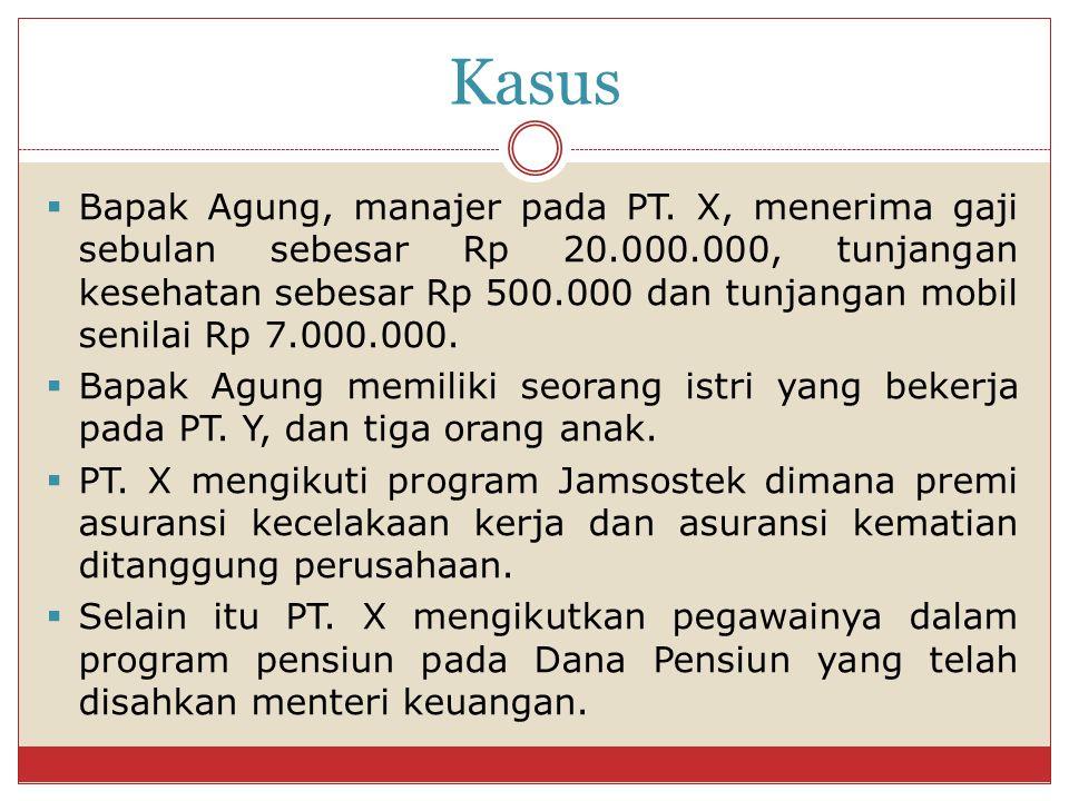Kasus  Bapak Agung, manajer pada PT. X, menerima gaji sebulan sebesar Rp 20.000.000, tunjangan kesehatan sebesar Rp 500.000 dan tunjangan mobil senil