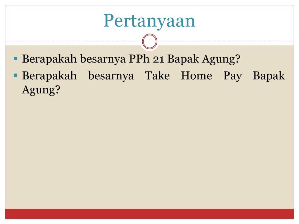 Pertanyaan  Berapakah besarnya PPh 21 Bapak Agung?  Berapakah besarnya Take Home Pay Bapak Agung?