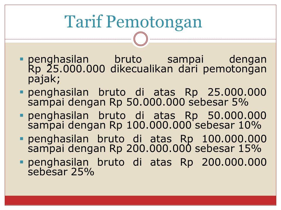 Tarif Pemotongan  penghasilan bruto sampai dengan Rp 25.000.000 dikecualikan dari pemotongan pajak;  penghasilan bruto di atas Rp 25.000.000 sampai