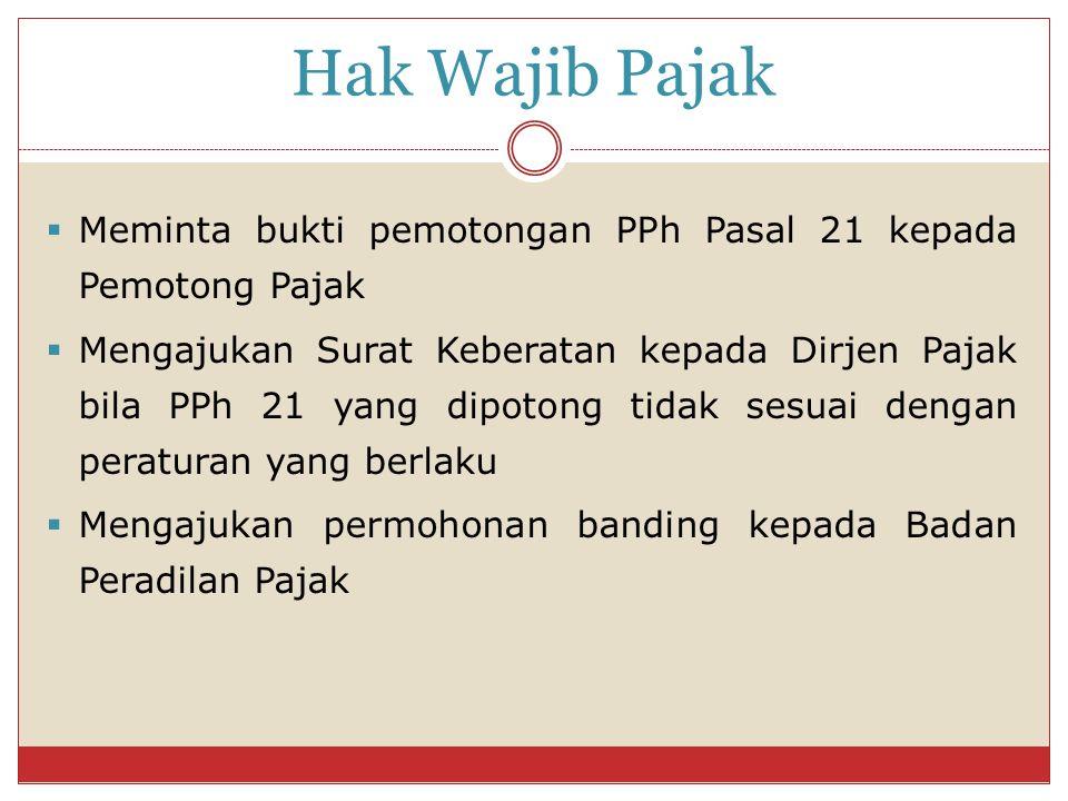 Hak Wajib Pajak  Meminta bukti pemotongan PPh Pasal 21 kepada Pemotong Pajak  Mengajukan Surat Keberatan kepada Dirjen Pajak bila PPh 21 yang dipoto