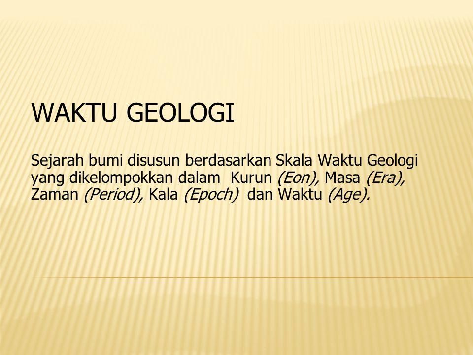 WAKTU GEOLOGI Sejarah bumi disusun berdasarkan Skala Waktu Geologi yang dikelompokkan dalam Kurun (Eon), Masa (Era), Zaman (Period), Kala (Epoch) dan