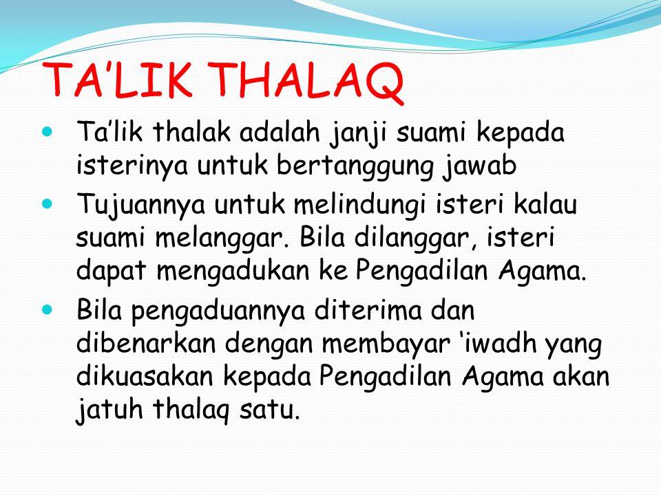 TA'LIK THALAQ Ta'lik thalak adalah janji suami kepada isterinya untuk bertanggung jawab Tujuannya untuk melindungi isteri kalau suami melanggar. Bila
