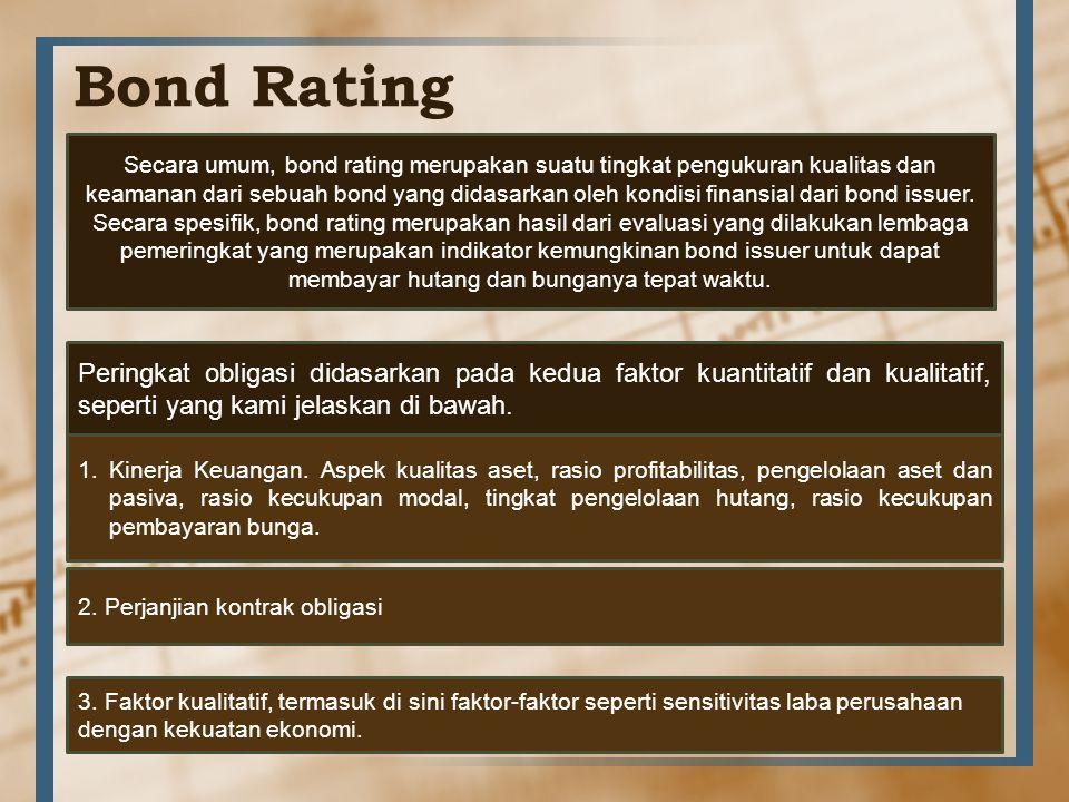 Bond Rating Secara umum, bond rating merupakan suatu tingkat pengukuran kualitas dan keamanan dari sebuah bond yang didasarkan oleh kondisi finansial