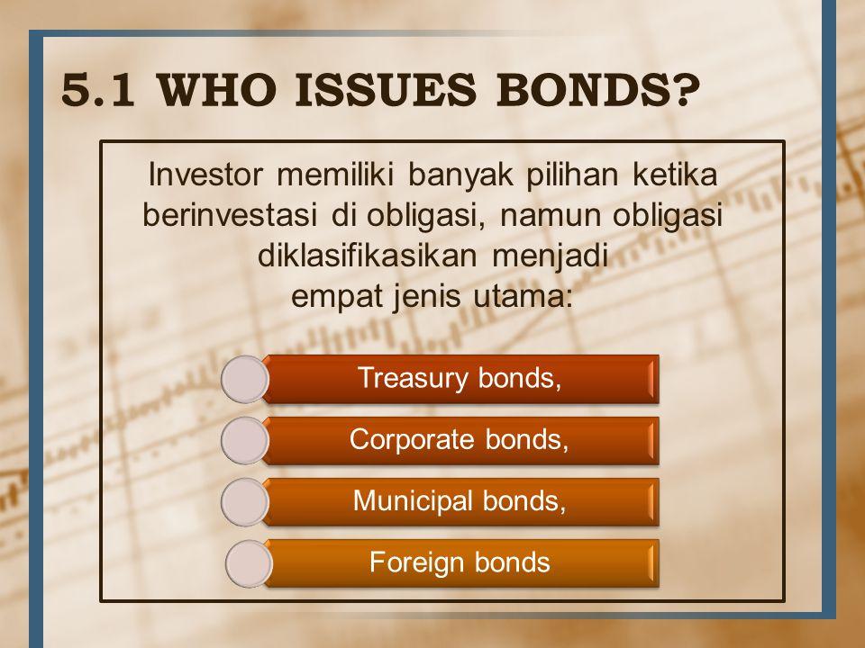 5.1 WHO ISSUES BONDS? Investor memiliki banyak pilihan ketika berinvestasi di obligasi, namun obligasi diklasifikasikan menjadi empat jenis utama: Tre