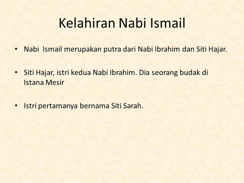 Kelahiran Nabi Ismail Nabi Ismail merupakan putra dari Nabi Ibrahim dan Siti Hajar. Siti Hajar, istri kedua Nabi Ibrahim. Dia seorang budak di Istana