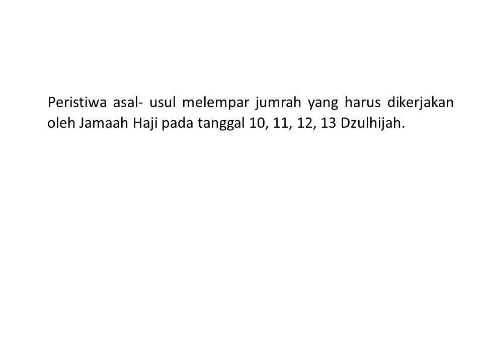 Peristiwa asal- usul melempar jumrah yang harus dikerjakan oleh Jamaah Haji pada tanggal 10, 11, 12, 13 Dzulhijah.