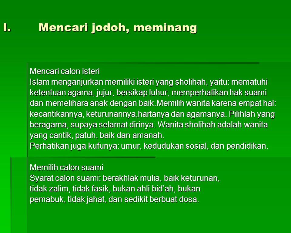 I.Mencari jodoh, meminang Mencari calon isteri Islam menganjurkan memiliki isteri yang sholihah, yaitu: mematuhi ketentuan agama, jujur, bersikap luhu