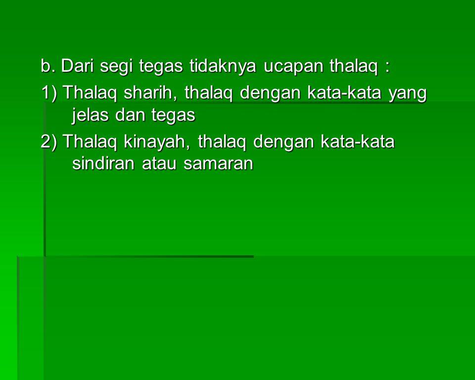 b. Dari segi tegas tidaknya ucapan thalaq : 1) Thalaq sharih, thalaq dengan kata-kata yang jelas dan tegas 2) Thalaq kinayah, thalaq dengan kata-kata