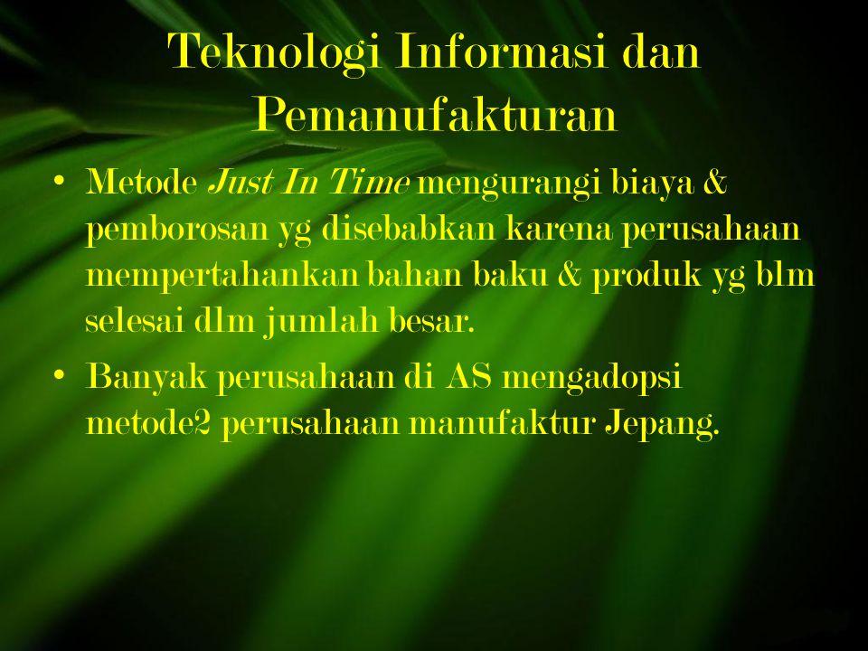 Teknologi Informasi dan Pemanufakturan Metode Just In Time mengurangi biaya & pemborosan yg disebabkan karena perusahaan mempertahankan bahan baku & produk yg blm selesai dlm jumlah besar.