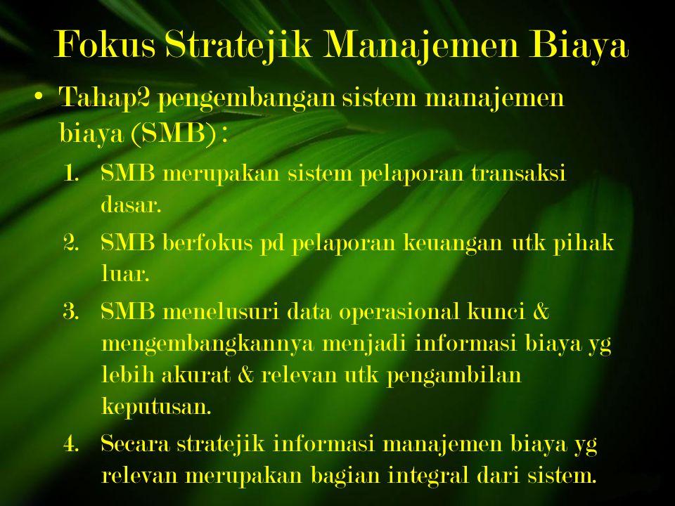 Fokus Stratejik Manajemen Biaya Tahap2 pengembangan sistem manajemen biaya (SMB) : 1.SMB merupakan sistem pelaporan transaksi dasar.
