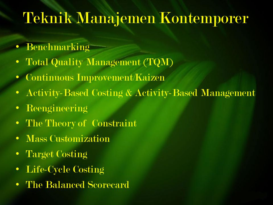 Teknik Manajemen Kontemporer Benchmarking Total Quality Management (TQM) Continuous Improvement/Kaizen Activity-Based Costing & Activity-Based Management Reengineering The Theory of Constraint Mass Customization Target Costing Life-Cycle Costing The Balanced Scorecard