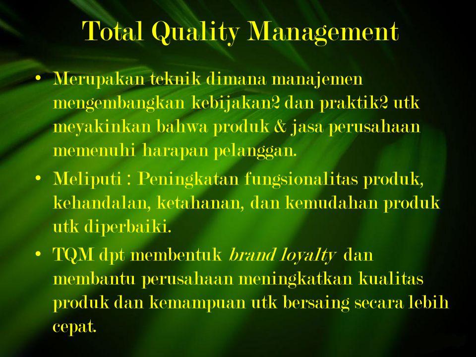 Total Quality Management Merupakan teknik dimana manajemen mengembangkan kebijakan2 dan praktik2 utk meyakinkan bahwa produk & jasa perusahaan memenuhi harapan pelanggan.