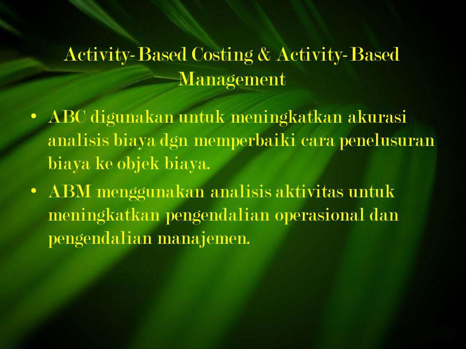 Activity-Based Costing & Activity-Based Management ABC digunakan untuk meningkatkan akurasi analisis biaya dgn memperbaiki cara penelusuran biaya ke objek biaya.