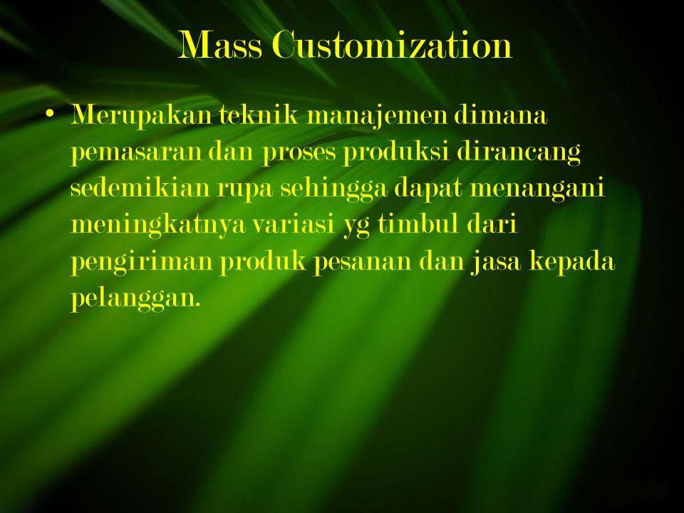 Mass Customization Merupakan teknik manajemen dimana pemasaran dan proses produksi dirancang sedemikian rupa sehingga dapat menangani meningkatnya variasi yg timbul dari pengiriman produk pesanan dan jasa kepada pelanggan.