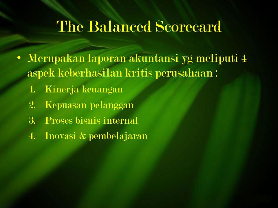 The Balanced Scorecard Merupakan laporan akuntansi yg meliputi 4 aspek keberhasilan kritis perusahaan : 1.Kinerja keuangan 2.Kepuasan pelanggan 3.Proses bisnis internal 4.Inovasi & pembelajaran