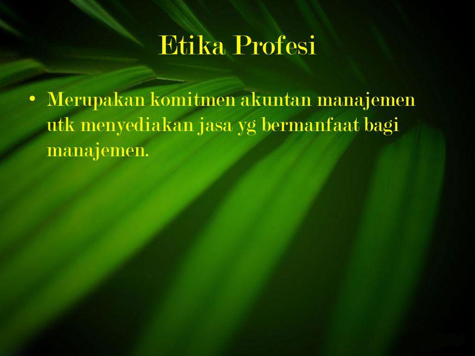 Etika Profesi Merupakan komitmen akuntan manajemen utk menyediakan jasa yg bermanfaat bagi manajemen.