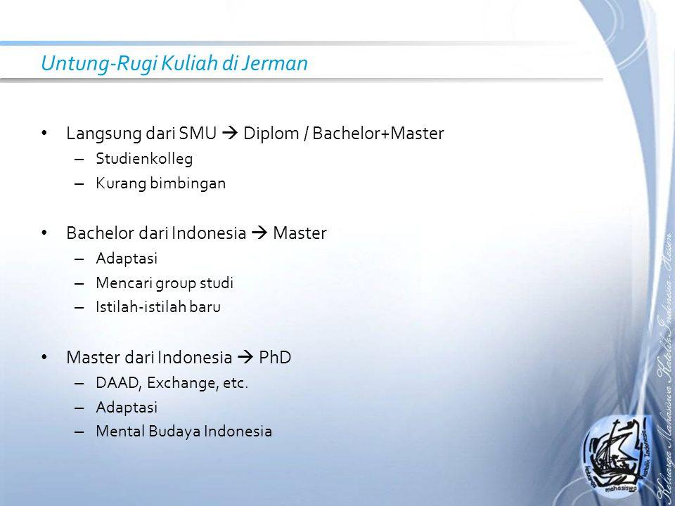 Untung-Rugi Kuliah di Jerman Langsung dari SMU  Diplom / Bachelor+Master – Studienkolleg – Kurang bimbingan Bachelor dari Indonesia  Master – Adaptasi – Mencari group studi – Istilah-istilah baru Master dari Indonesia  PhD – DAAD, Exchange, etc.
