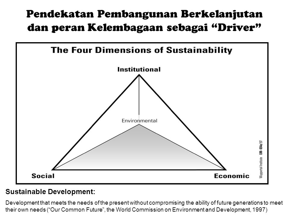 Pendekatan Pembangunan Berkelanjutan dan peran Kelembagaan sebagai Driver Sustainable Development: Development that meets the needs of the present without compromising the ability of future generations to meet their own needs ( Our Common Future , the World Commission on Environment and Development, 1997)