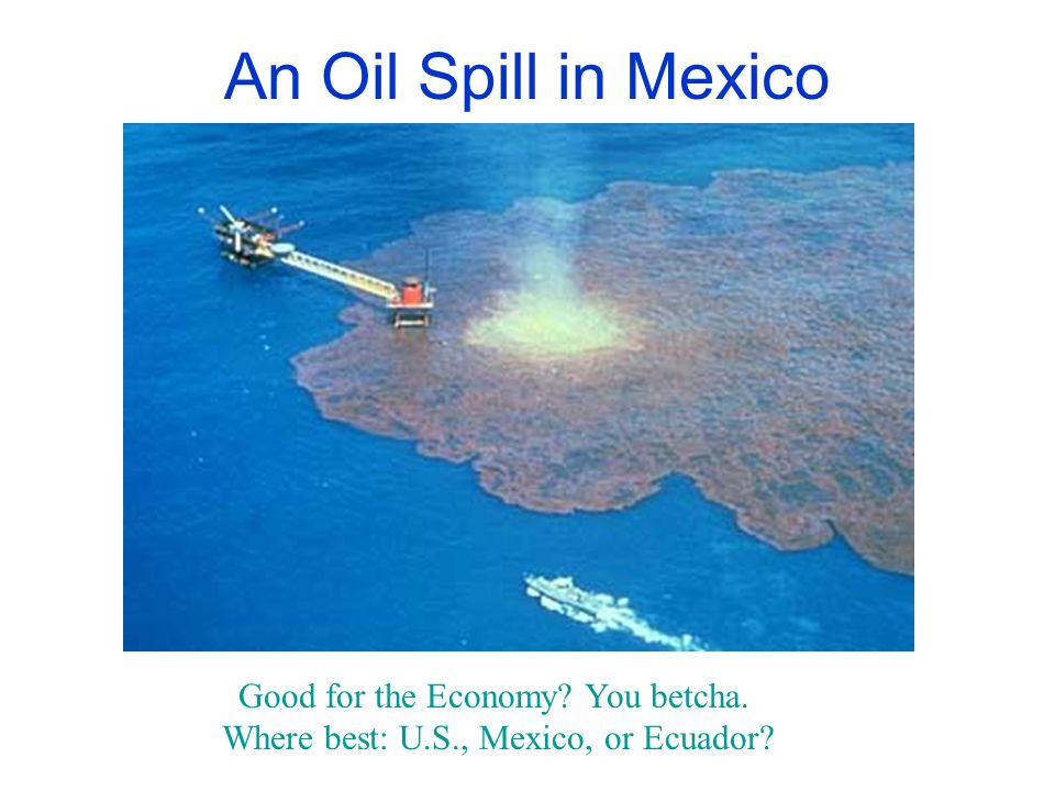 An Oil Spill in Mexico Good for the Economy? You betcha. Where best: U.S., Mexico, or Ecuador?