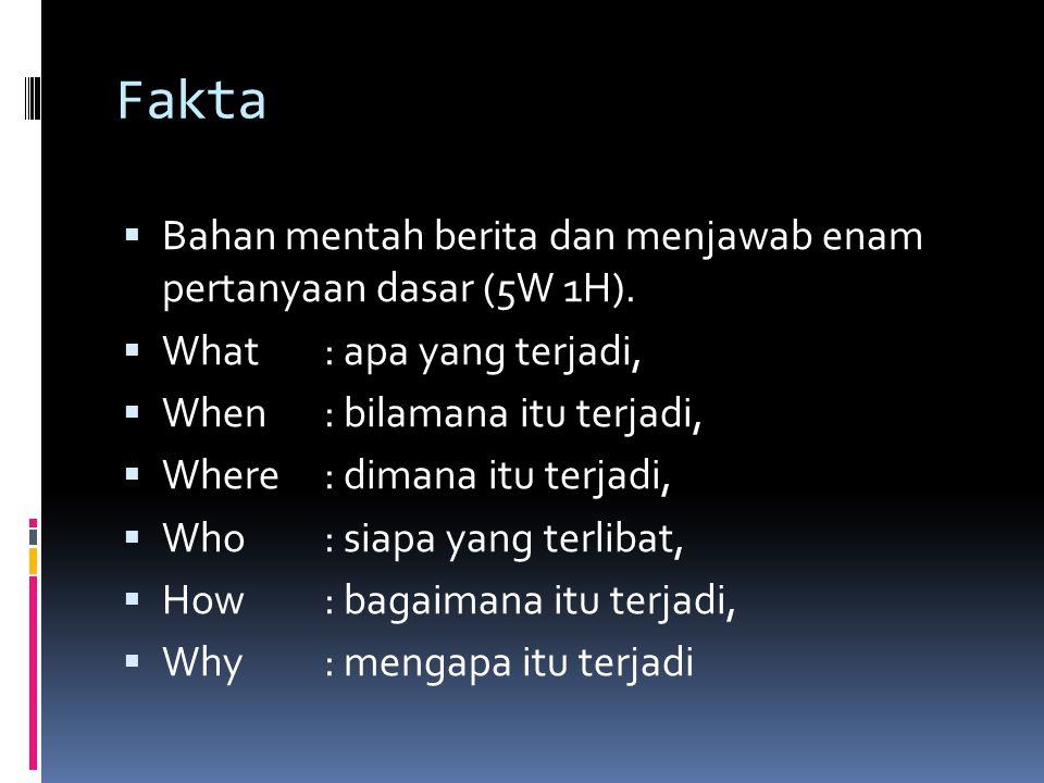 Fakta  Bahan mentah berita dan menjawab enam pertanyaan dasar (5W 1H).  What: apa yang terjadi,  When: bilamana itu terjadi,  Where: dimana itu te