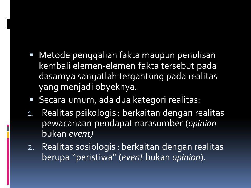  Metode penggalian fakta maupun penulisan kembali elemen-elemen fakta tersebut pada dasarnya sangatlah tergantung pada realitas yang menjadi obyeknya