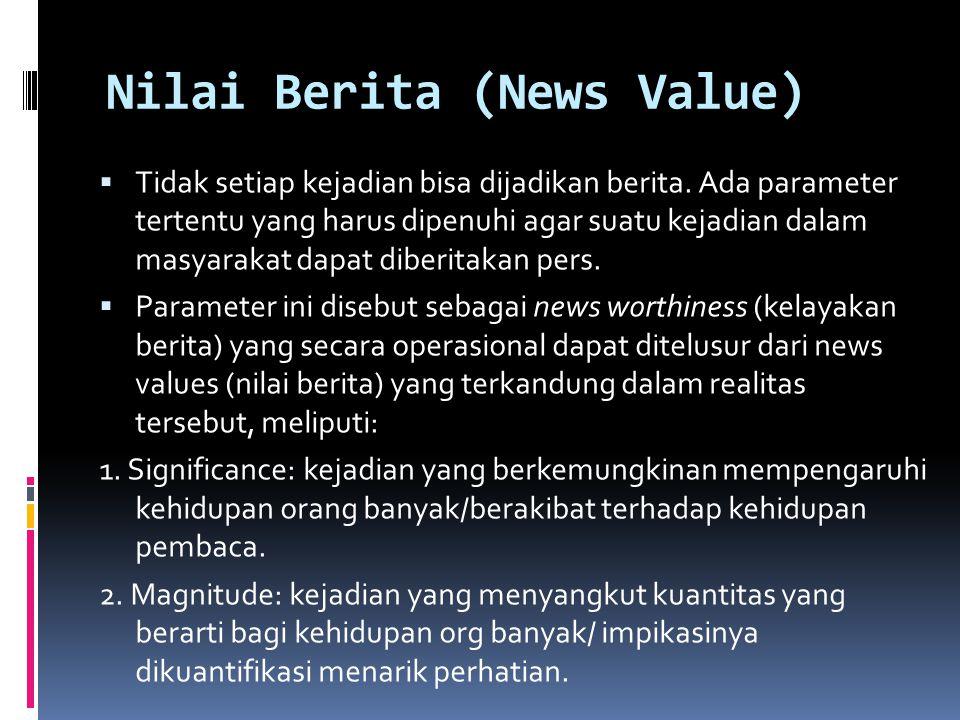Nilai Berita (News Value)  Tidak setiap kejadian bisa dijadikan berita. Ada parameter tertentu yang harus dipenuhi agar suatu kejadian dalam masyarak