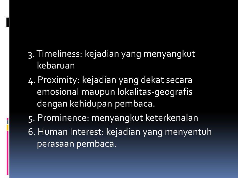 3. Timeliness: kejadian yang menyangkut kebaruan 4. Proximity: kejadian yang dekat secara emosional maupun lokalitas-geografis dengan kehidupan pembac