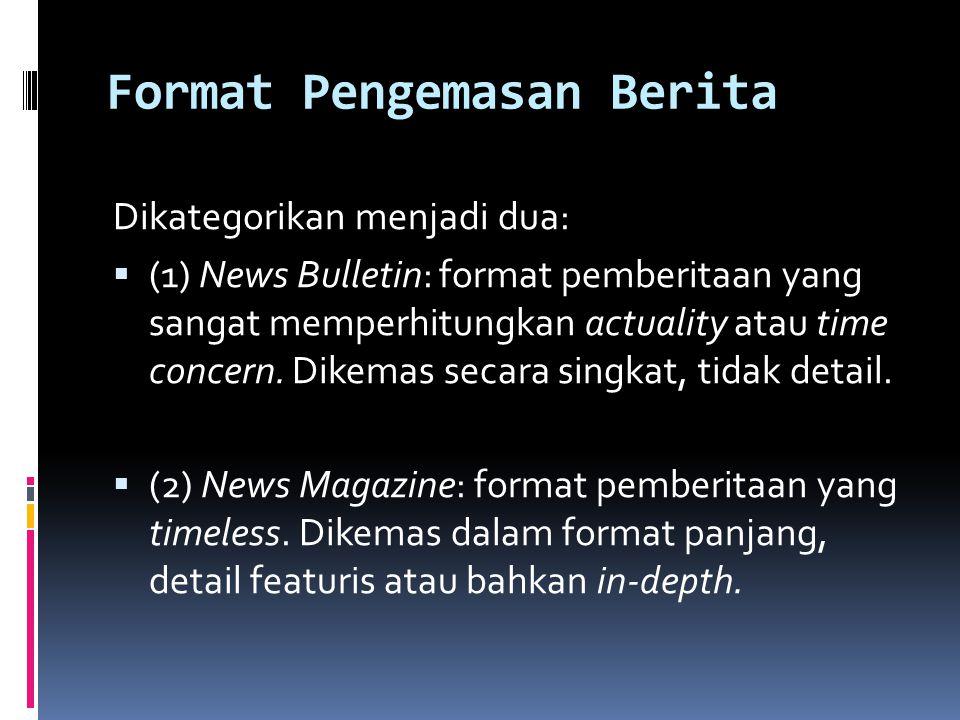 Format Pengemasan Berita Dikategorikan menjadi dua:  (1) News Bulletin: format pemberitaan yang sangat memperhitungkan actuality atau time concern. D