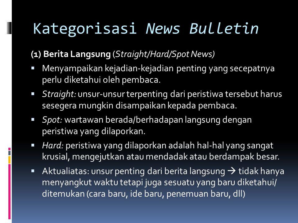 Kategorisasi News Bulletin (1) Berita Langsung (Straight/Hard/Spot News)  Menyampaikan kejadian-kejadian penting yang secepatnya perlu diketahui oleh
