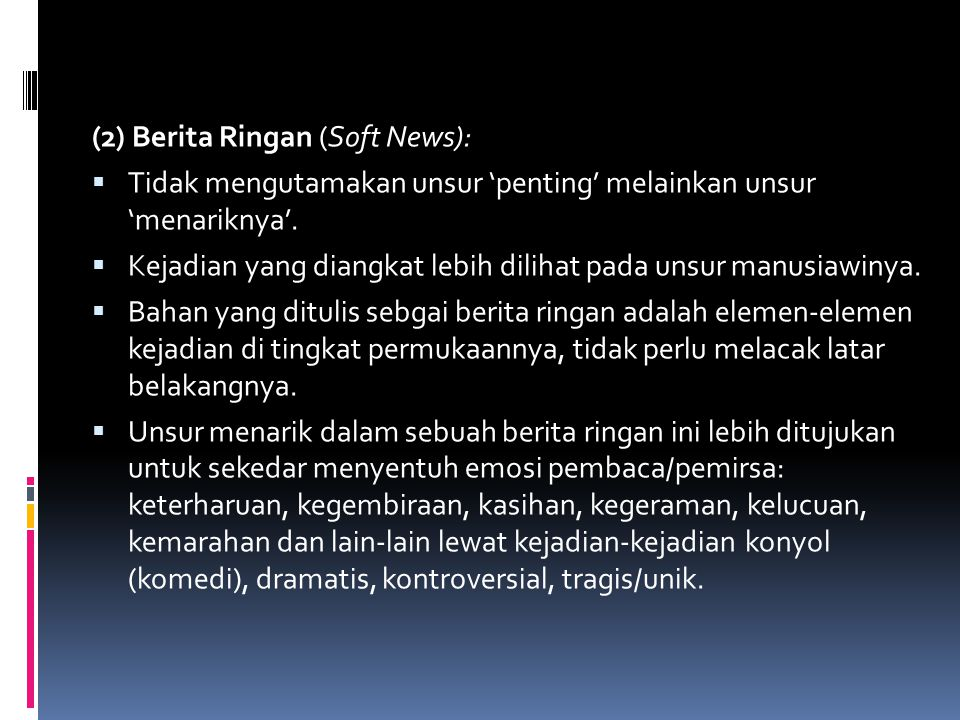 (2) Berita Ringan (Soft News):  Tidak mengutamakan unsur 'penting' melainkan unsur 'menariknya'.  Kejadian yang diangkat lebih dilihat pada unsur ma