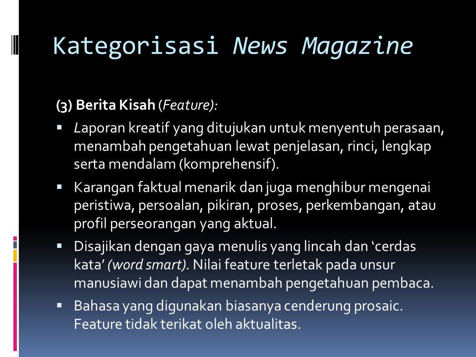 Kategorisasi News Magazine (3) Berita Kisah (Feature):  Laporan kreatif yang ditujukan untuk menyentuh perasaan, menambah pengetahuan lewat penjelasa